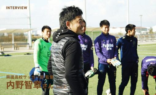 興國高校サッカー部 監督 内野智章インタビュー(2)ウチの選手は全員サッカー小僧なんですよ。僕もたいがいクレイジーですけどね(笑)。